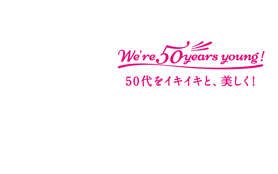 We're 50years young! 50代をイキイキと、美しく!